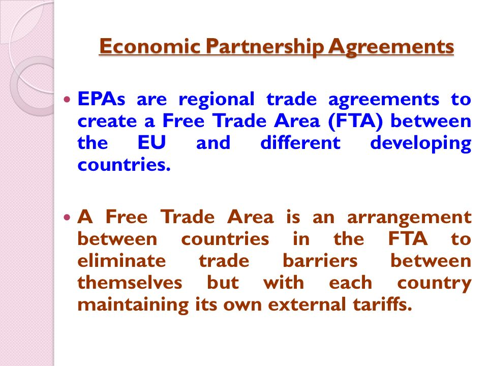 Economic Partnership Agreements EPAs are regional trade agreements to create a Free Trade Area (FTA) between the EU and different developing countries.