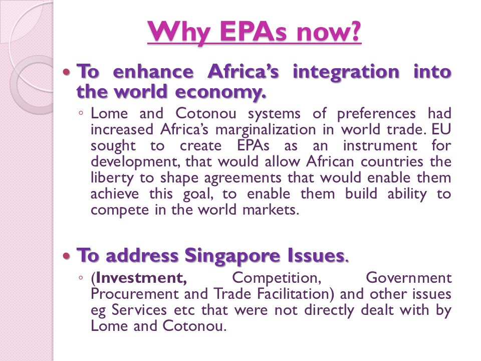 Why EPAs now. To enhance Africas integration into the world economy.