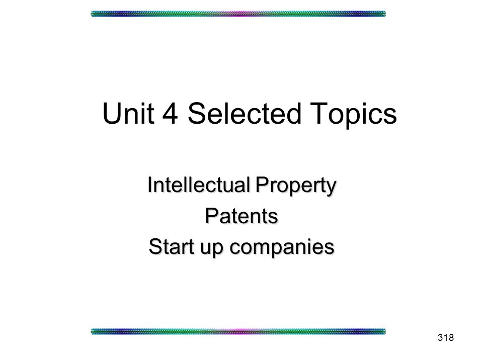 318 Unit 4 Selected Topics Intellectual Property Patents Start up companies