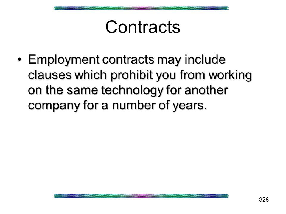 328 Contracts Employment contracts may include clauses which prohibit you from working on the same technology for another company for a number of years.Employment contracts may include clauses which prohibit you from working on the same technology for another company for a number of years.
