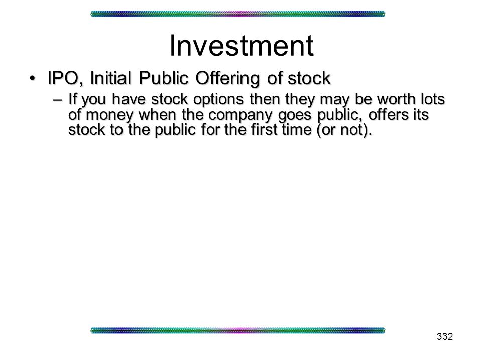 332 Investment IPO, Initial Public Offering of stockIPO, Initial Public Offering of stock –If you have stock options then they may be worth lots of money when the company goes public, offers its stock to the public for the first time (or not).