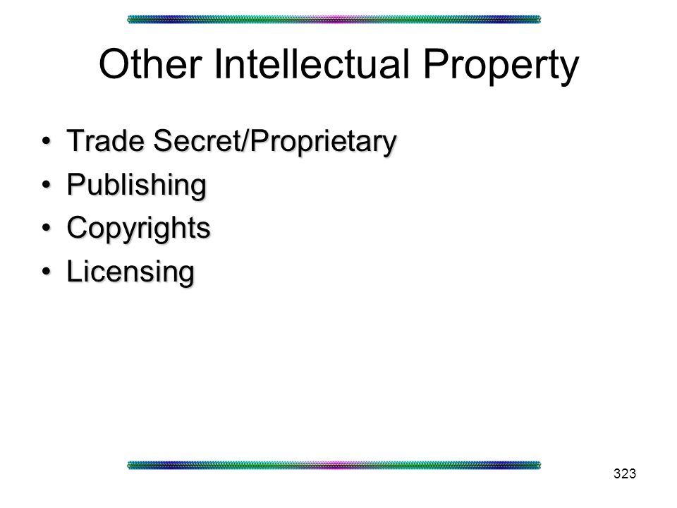 323 Other Intellectual Property Trade Secret/ProprietaryTrade Secret/Proprietary PublishingPublishing CopyrightsCopyrights LicensingLicensing