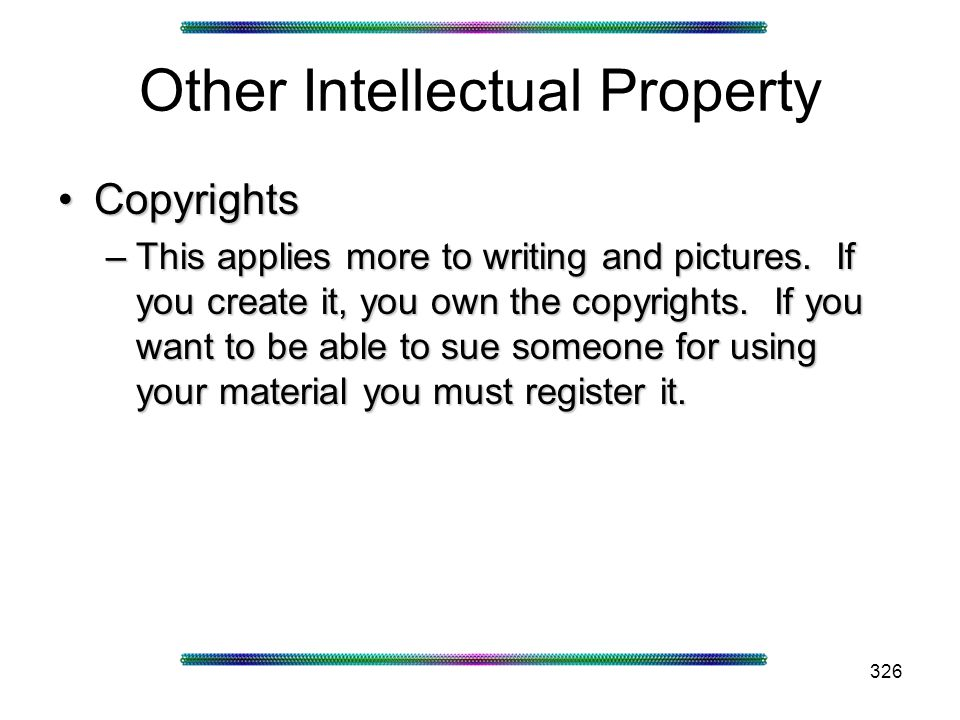 326 Other Intellectual Property CopyrightsCopyrights –This applies more to writing and pictures.
