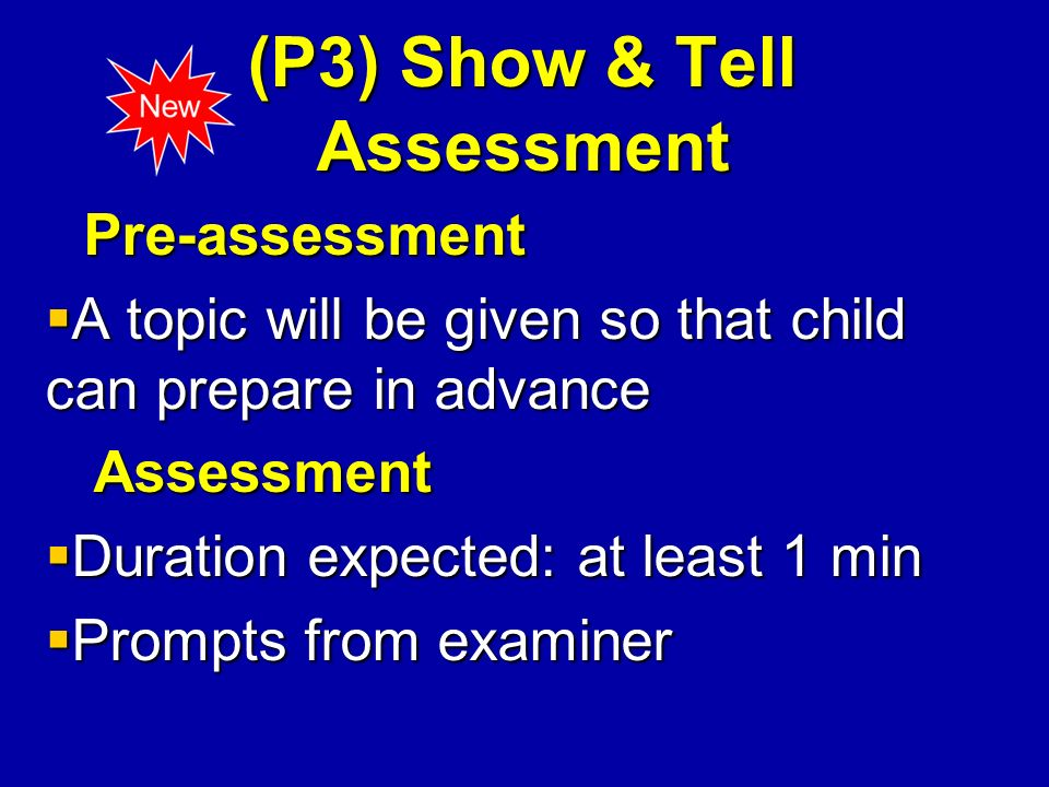 (P3) Show & Tell Assessment Pre-assessment Pre-assessment A topic will be given so that child can prepare in advance A topic will be given so that child can prepare in advance Assessment Assessment Duration expected: at least 1 min Duration expected: at least 1 min Prompts from examiner Prompts from examiner