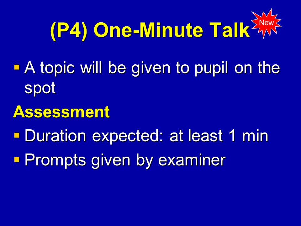(P4) One-Minute Talk A topic will be given to pupil on the spot A topic will be given to pupil on the spotAssessment Duration expected: at least 1 min Duration expected: at least 1 min Prompts given by examiner Prompts given by examiner