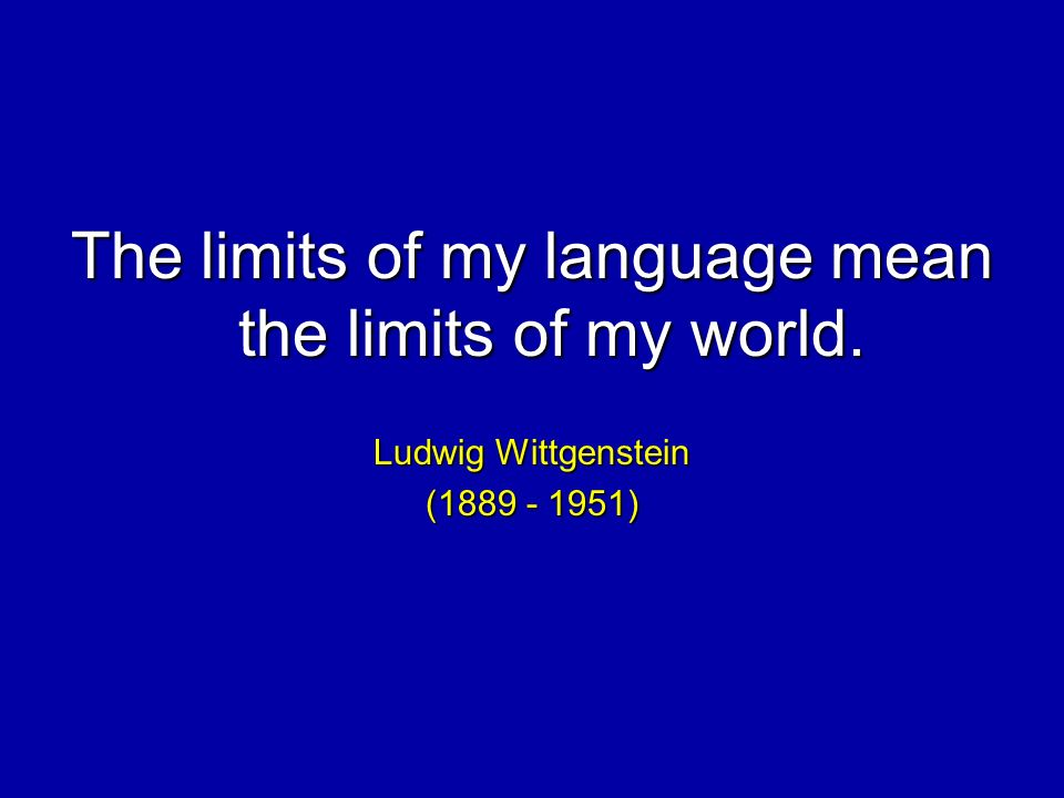 The limits of my language mean the limits of my world. Ludwig Wittgenstein ( )