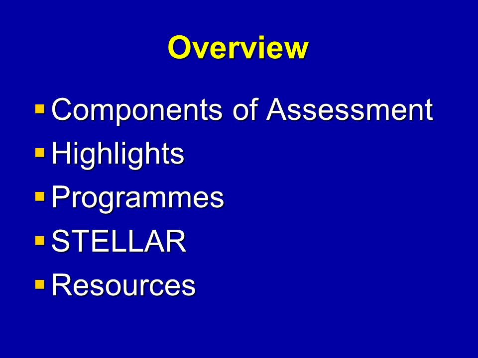 Overview Components of Assessment Components of Assessment Highlights Highlights Programmes Programmes STELLAR STELLAR Resources Resources