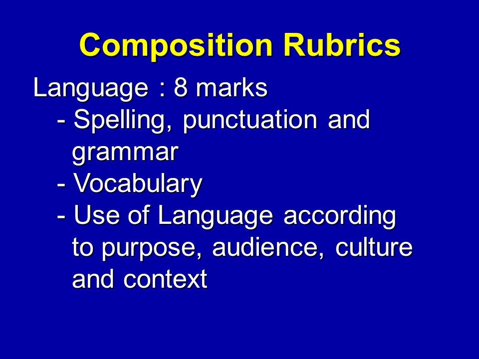 Composition Rubrics Language : 8 marks - Spelling, punctuation and grammar grammar - Vocabulary - Use of Language according to purpose, audience, culture to purpose, audience, culture and context and context