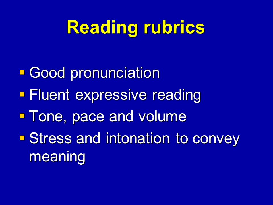 Reading rubrics Good pronunciation Good pronunciation Fluent expressive reading Fluent expressive reading Tone, pace and volume Tone, pace and volume Stress and intonation to convey meaning Stress and intonation to convey meaning