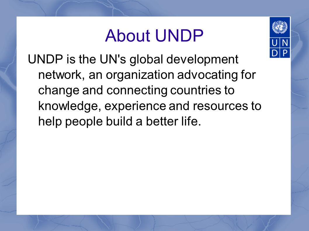 About UNDP UNDP is the UN s global development network, an organization advocating for change and connecting countries to knowledge, experience and resources to help people build a better life.