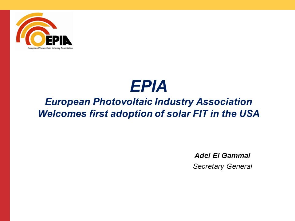 CMS DeBacker presentation 13/03/2008 EPIA European Photovoltaic Industry Association Welcomes first adoption of solar FIT in the USA Adel El Gammal Secretary General