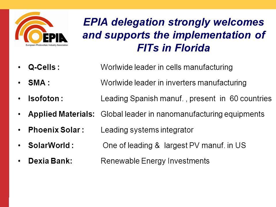 CMS DeBacker presentation 13/03/2008 EPIA delegation strongly welcomes and supports the implementation of FITs in Florida Q-Cells : Worlwide leader in cells manufacturing SMA : Worlwide leader in inverters manufacturing Isofoton : Leading Spanish manuf., present in 60 countries Applied Materials: Global leader in nanomanufacturing equipments Phoenix Solar : Leading systems integrator SolarWorld : One of leading & largest PV manuf.