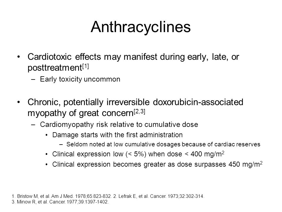 Anthracyclines Cardiotoxic effects may manifest during early, late, or posttreatment [1] –Early toxicity uncommon Chronic, potentially irreversible doxorubicin-associated myopathy of great concern [2,3] –Cardiomyopathy risk relative to cumulative dose Damage starts with the first administration –Seldom noted at low cumulative dosages because of cardiac reserves Clinical expression low (< 5%) when dose < 400 mg/m 2 Clinical expression becomes greater as dose surpasses 450 mg/m 2 1.