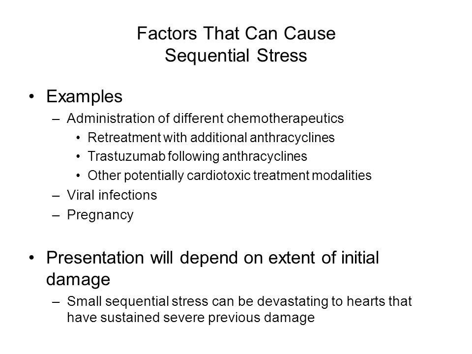 Factors That Can Cause Sequential Stress Examples –Administration of different chemotherapeutics Retreatment with additional anthracyclines Trastuzumab following anthracyclines Other potentially cardiotoxic treatment modalities –Viral infections –Pregnancy Presentation will depend on extent of initial damage –Small sequential stress can be devastating to hearts that have sustained severe previous damage