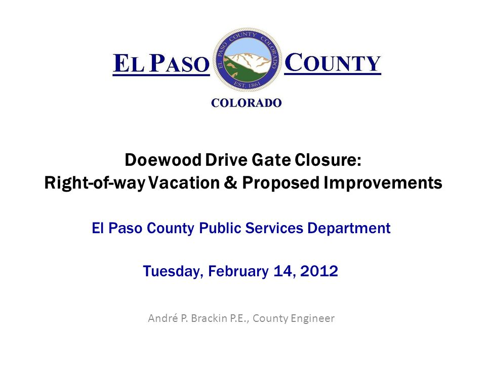Doewood Drive Gate Closure: Right-of-way Vacation & Proposed Improvements El Paso County Public Services Department Tuesday, February 14, 2012 André P.