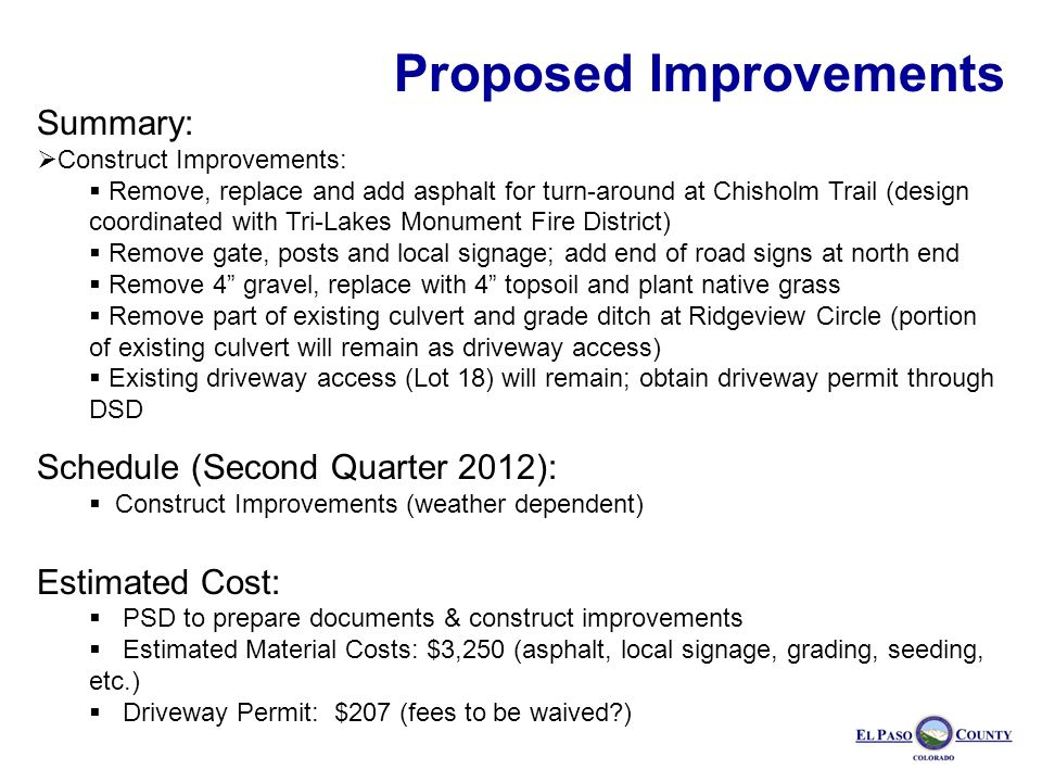 Summary: Construct Improvements: Remove, replace and add asphalt for turn-around at Chisholm Trail (design coordinated with Tri-Lakes Monument Fire District) Remove gate, posts and local signage; add end of road signs at north end Remove 4 gravel, replace with 4 topsoil and plant native grass Remove part of existing culvert and grade ditch at Ridgeview Circle (portion of existing culvert will remain as driveway access) Existing driveway access (Lot 18) will remain; obtain driveway permit through DSD Schedule (Second Quarter 2012): Construct Improvements (weather dependent) Estimated Cost: PSD to prepare documents & construct improvements Estimated Material Costs: $3,250 (asphalt, local signage, grading, seeding, etc.) Driveway Permit: $207 (fees to be waived ) Proposed Improvements