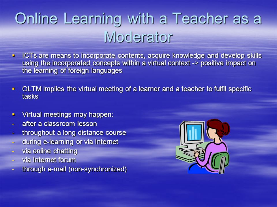Online Learning with a Teacher as a Moderator ICTs are means to incorporate contents, acquire knowledge and develop skills using the incorporated concepts within a virtual context -> positive impact on the learning of foreign languages ICTs are means to incorporate contents, acquire knowledge and develop skills using the incorporated concepts within a virtual context -> positive impact on the learning of foreign languages OLTM implies the virtual meeting of a learner and a teacher to fulfil specific tasks OLTM implies the virtual meeting of a learner and a teacher to fulfil specific tasks Virtual meetings may happen: Virtual meetings may happen: -after a classroom lesson -throughout a long distance course -during e-learning or via Internet -via online chatting -via Internet forum -through  (non-synchronized)