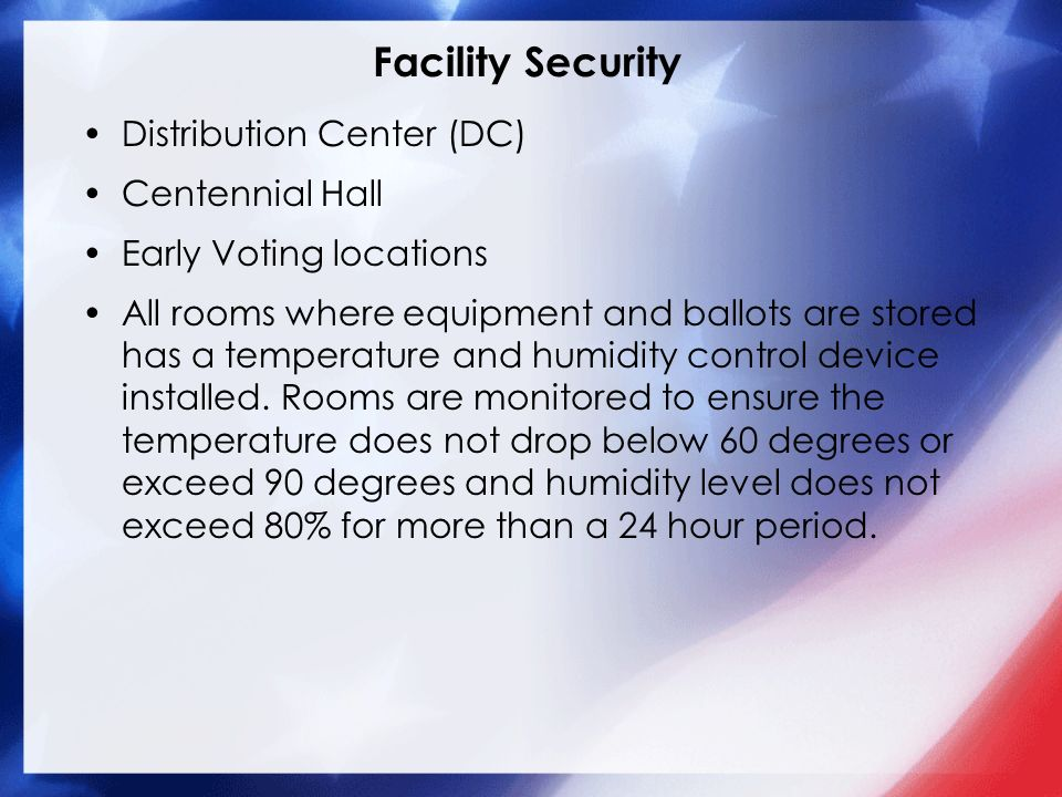 Facility Security Distribution Center (DC) Centennial Hall Early Voting locations All rooms where equipment and ballots are stored has a temperature and humidity control device installed.