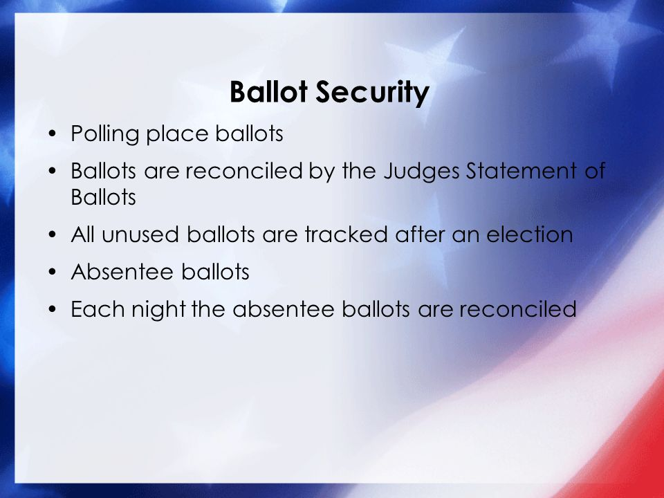 Ballot Security Polling place ballots Ballots are reconciled by the Judges Statement of Ballots All unused ballots are tracked after an election Absentee ballots Each night the absentee ballots are reconciled