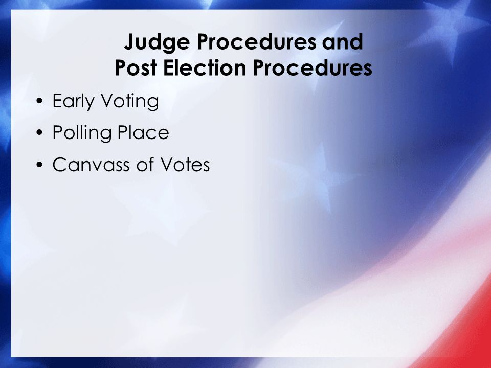 Judge Procedures and Post Election Procedures Early Voting Polling Place Canvass of Votes