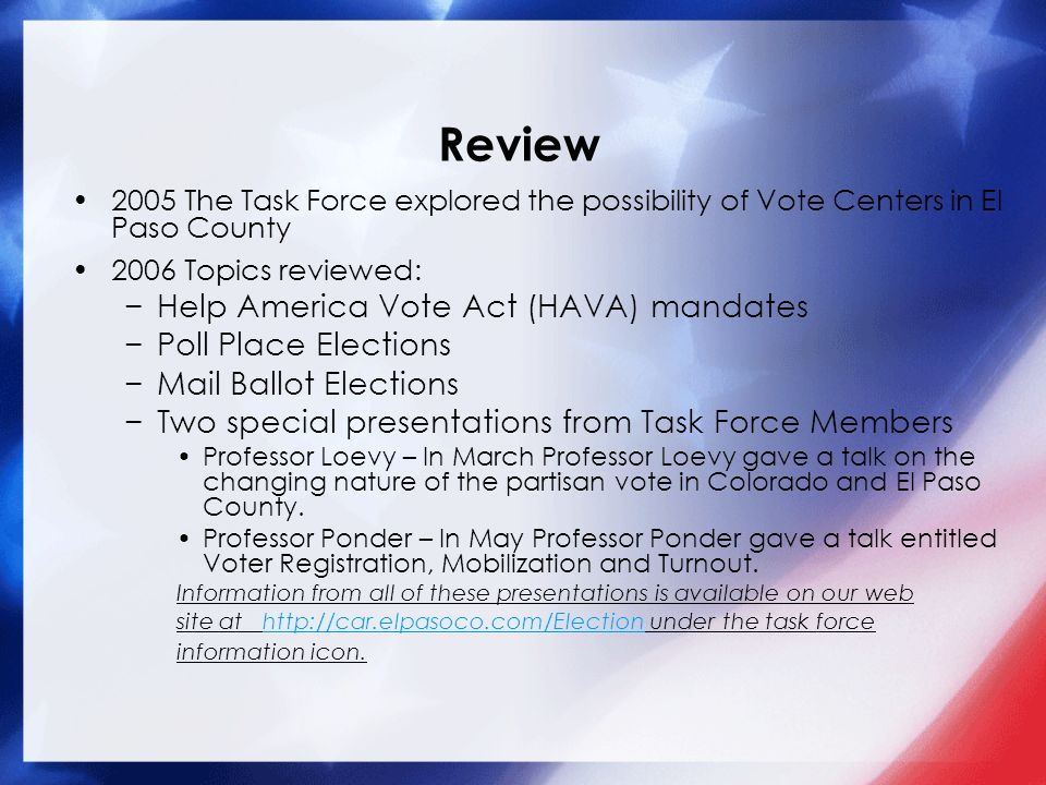 Review 2005 The Task Force explored the possibility of Vote Centers in El Paso County 2006 Topics reviewed: Help America Vote Act (HAVA) mandates Poll Place Elections Mail Ballot Elections Two special presentations from Task Force Members Professor Loevy – In March Professor Loevy gave a talk on the changing nature of the partisan vote in Colorado and El Paso County.