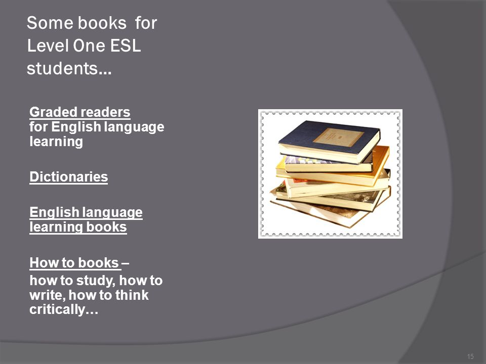 Some books for Level One ESL students… Graded readers for English language learning Dictionaries English language learning books How to books – how to study, how to write, how to think critically… 15
