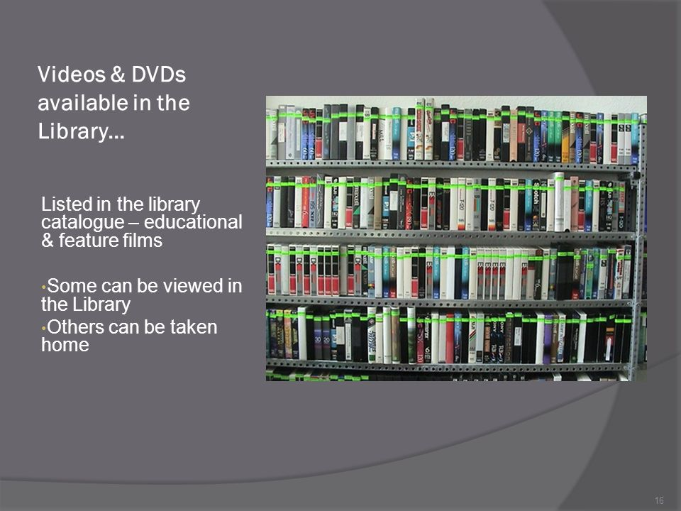 Videos & DVDs available in the Library… Listed in the library catalogue – educational & feature films Some can be viewed in the Library Others can be taken home 16