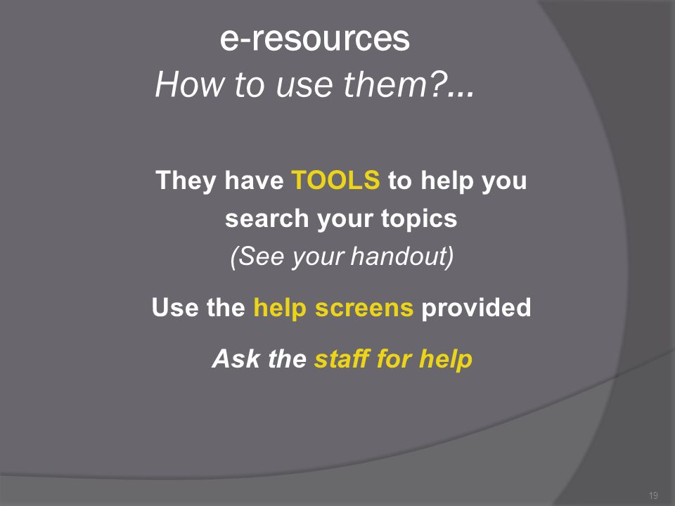 19 e-resources How to use them … They have TOOLS to help you search your topics (See your handout) Use the help screens provided Ask the staff for help