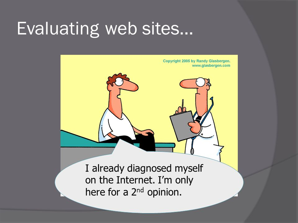 Evaluating web sites… I already diagnosed myself on the Internet. Im only here for a 2 nd opinion.