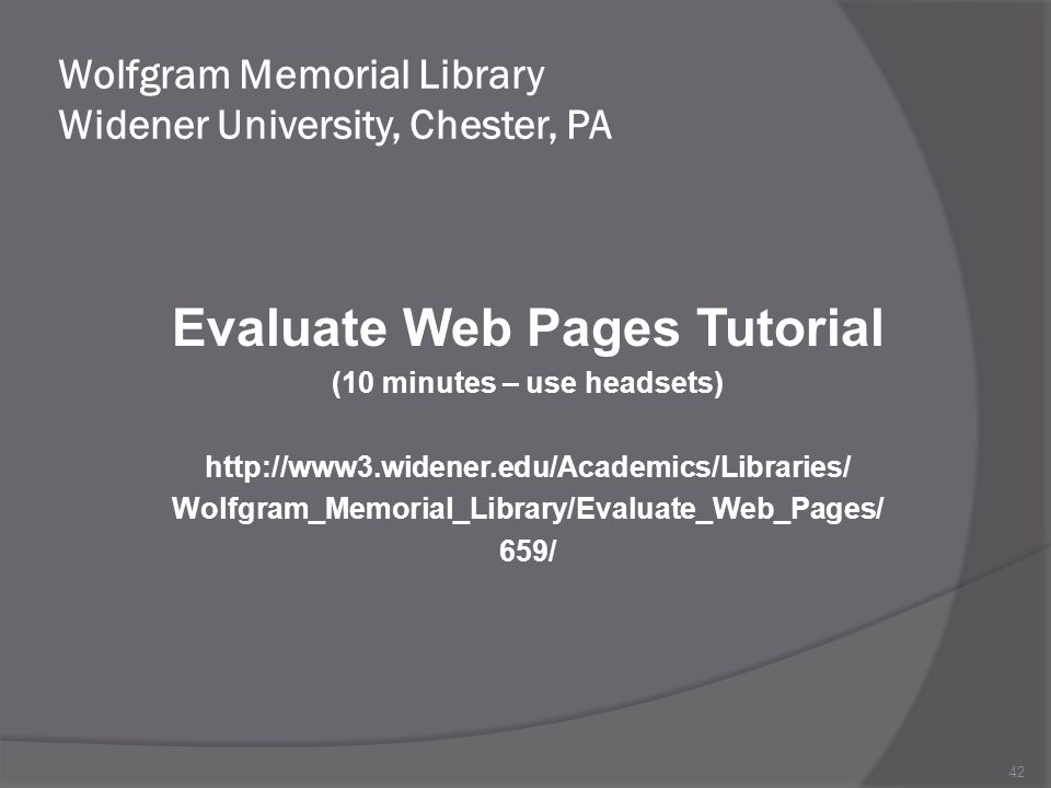 Wolfgram Memorial Library Widener University, Chester, PA Evaluate Web Pages Tutorial (10 minutes – use headsets)   Wolfgram_Memorial_Library/Evaluate_Web_Pages/ 659/ 42