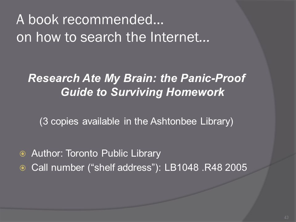 43 A book recommended… on how to search the Internet… Research Ate My Brain: the Panic-Proof Guide to Surviving Homework (3 copies available in the Ashtonbee Library) Author: Toronto Public Library Call number (shelf address): LB1048.R