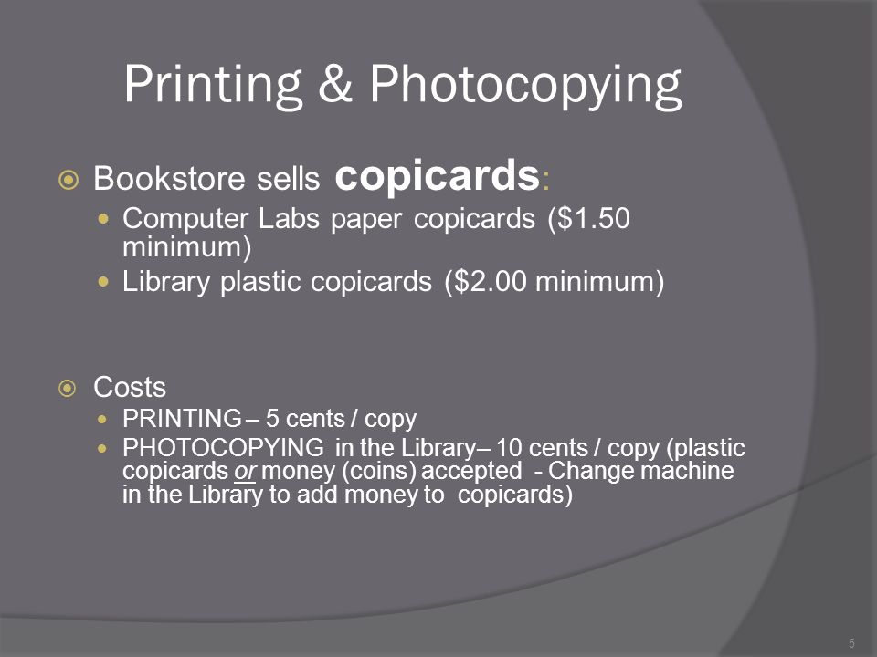 5 Printing & Photocopying Bookstore sells copicards : Computer Labs paper copicards ($1.50 minimum) Library plastic copicards ($2.00 minimum) Costs PRINTING – 5 cents / copy PHOTOCOPYING in the Library– 10 cents / copy (plastic copicards or money (coins) accepted - Change machine in the Library to add money to copicards)