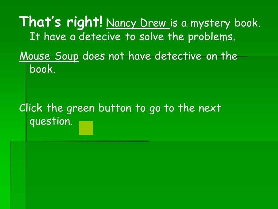 Thats right. Nancy Drew is a mystery book. It have a detecive to solve the problems.
