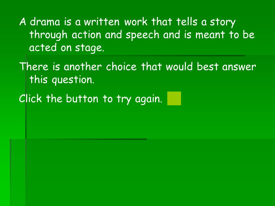 A drama is a written work that tells a story through action and speech and is meant to be acted on stage.
