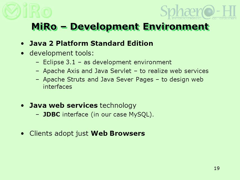 19 MiRo – Development Environment Java 2 Platform Standard Edition development tools: –Eclipse 3.1 – as development environment –Apache Axis and Java Servlet – to realize web services –Apache Struts and Java Sever Pages – to design web interfaces Java web services technology –JDBC interface (in our case MySQL).