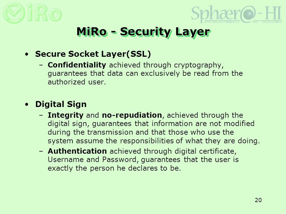 20 MiRo - Security Layer Secure Socket Layer(SSL) –Confidentiality achieved through cryptography, guarantees that data can exclusively be read from the authorized user.