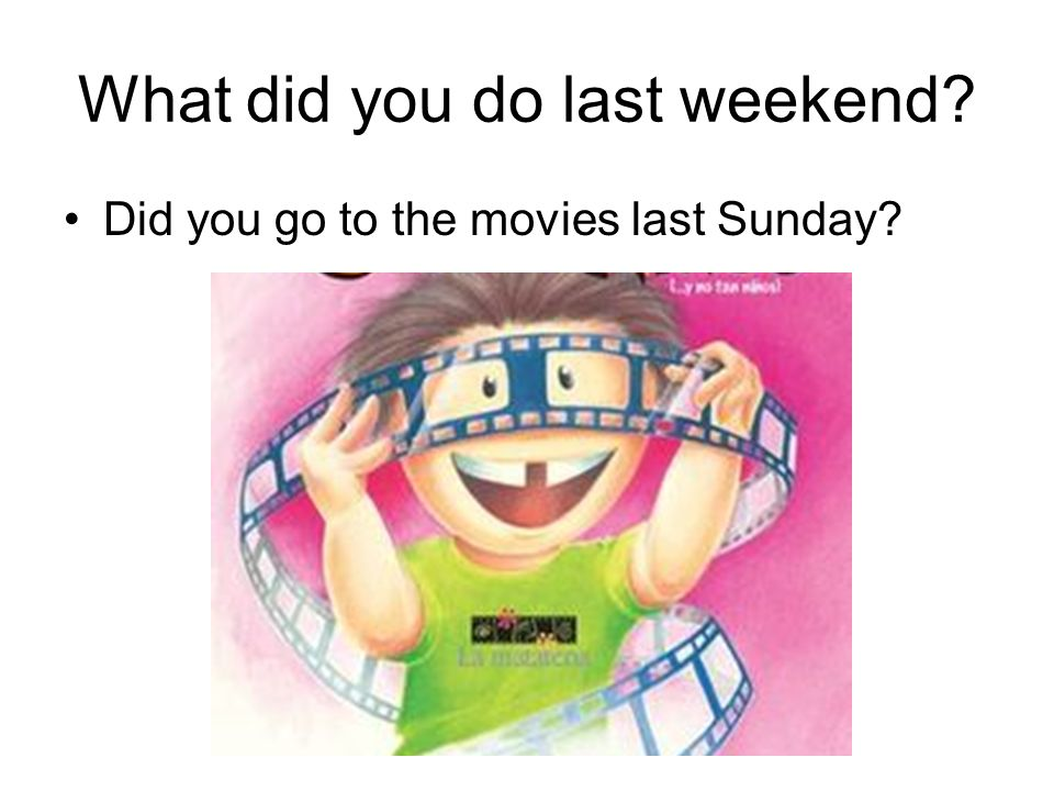 What did you do last weekend Did you go to the movies last Sunday