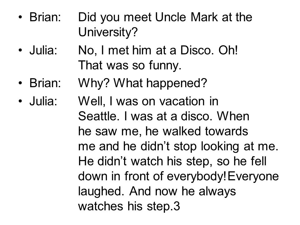 Brian:Did you meet Uncle Mark at the University. Julia:No, I met him at a Disco.