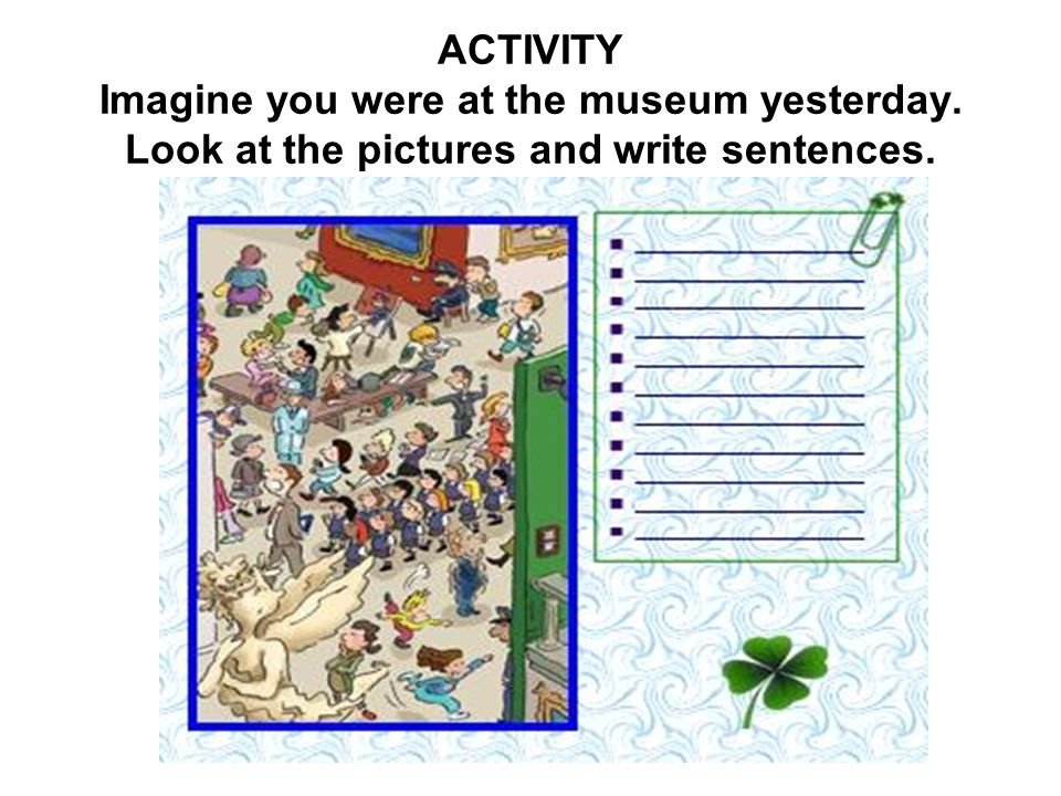 ACTIVITY Imagine you were at the museum yesterday. Look at the pictures and write sentences.