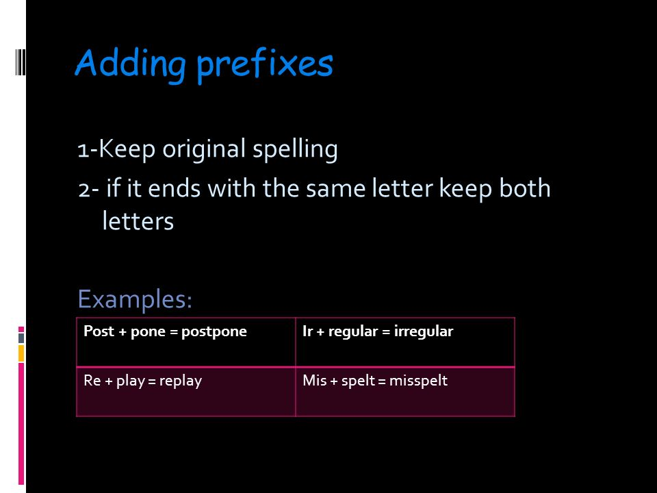 Adding prefixes 1-Keep original spelling 2- if it ends with the same letter keep both letters Examples: Post + pone = postponeIr + regular = irregular Re + play = replayMis + spelt = misspelt