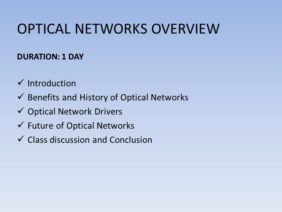 OPTICAL NETWORKS OVERVIEW DURATION: 1 DAY Introduction Benefits and History of Optical Networks Optical Network Drivers Future of Optical Networks Class discussion and Conclusion