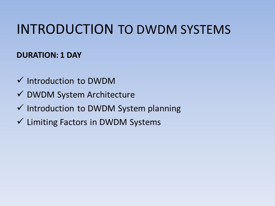 INTRODUCTION TO DWDM SYSTEMS DURATION: 1 DAY Introduction to DWDM DWDM System Architecture Introduction to DWDM System planning Limiting Factors in DWDM Systems