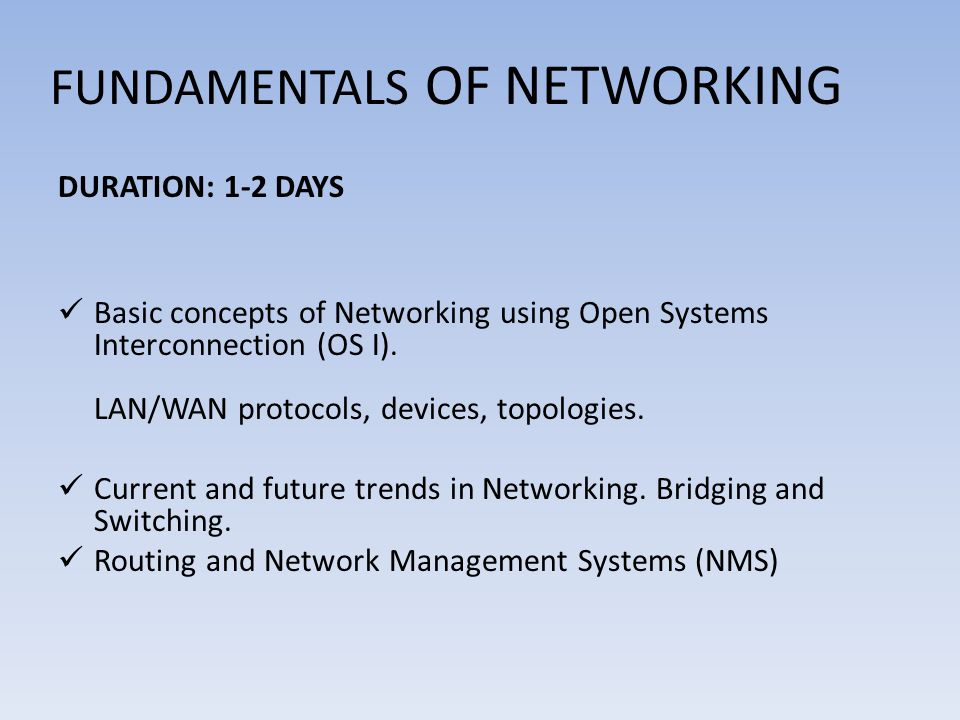 FUNDAMENTALS OF NETWORKING DURATION: 1-2 DAYS Basic concepts of Networking using Open Systems Interconnection (OS I).