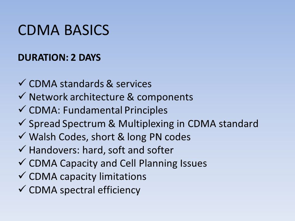 CDMA BASICS DURATION: 2 DAYS CDMA standards & services Network architecture & components CDMA: Fundamental Principles Spread Spectrum & Multiplexing in CDMA standard Walsh Codes, short & long PN codes Handovers: hard, soft and softer CDMA Capacity and Cell Planning Issues CDMA capacity limitations CDMA spectral efficiency