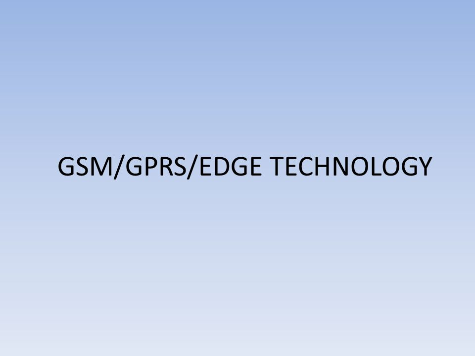 GSM/GPRS/EDGE TECHNOLOGY