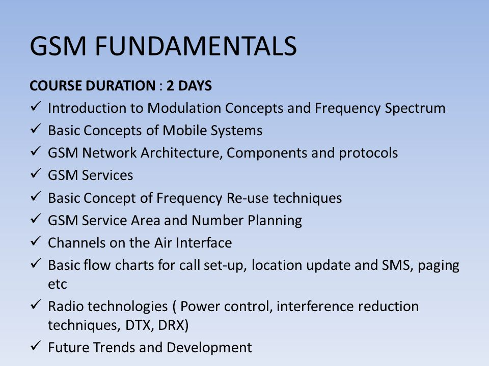 GSM FUNDAMENTALS COURSE DURATION : 2 DAYS Introduction to Modulation Concepts and Frequency Spectrum Basic Concepts of Mobile Systems GSM Network Architecture, Components and protocols GSM Services Basic Concept of Frequency Re-use techniques GSM Service Area and Number Planning Channels on the Air Interface Basic flow charts for call set-up, location update and SMS, paging etc Radio technologies ( Power control, interference reduction techniques, DTX, DRX) Future Trends and Development