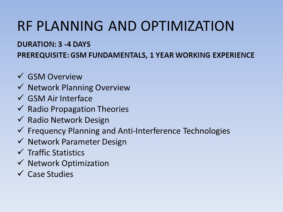 RF PLANNING AND OPTIMIZATION DURATION: 3 -4 DAYS PREREQUISITE: GSM FUNDAMENTALS, 1 YEAR WORKING EXPERIENCE GSM Overview Network Planning Overview GSM Air Interface Radio Propagation Theories Radio Network Design Frequency Planning and Anti-Interference Technologies Network Parameter Design Traffic Statistics Network Optimization Case Studies