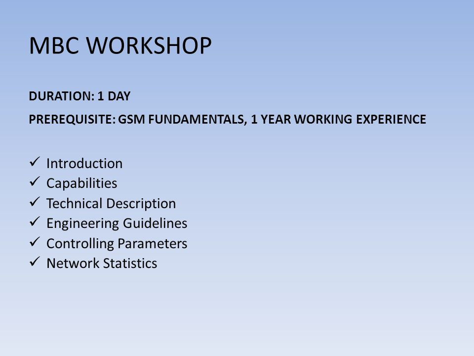 MBC WORKSHOP DURATION: 1 DAY PREREQUISITE: GSM FUNDAMENTALS, 1 YEAR WORKING EXPERIENCE Introduction Capabilities Technical Description Engineering Guidelines Controlling Parameters Network Statistics