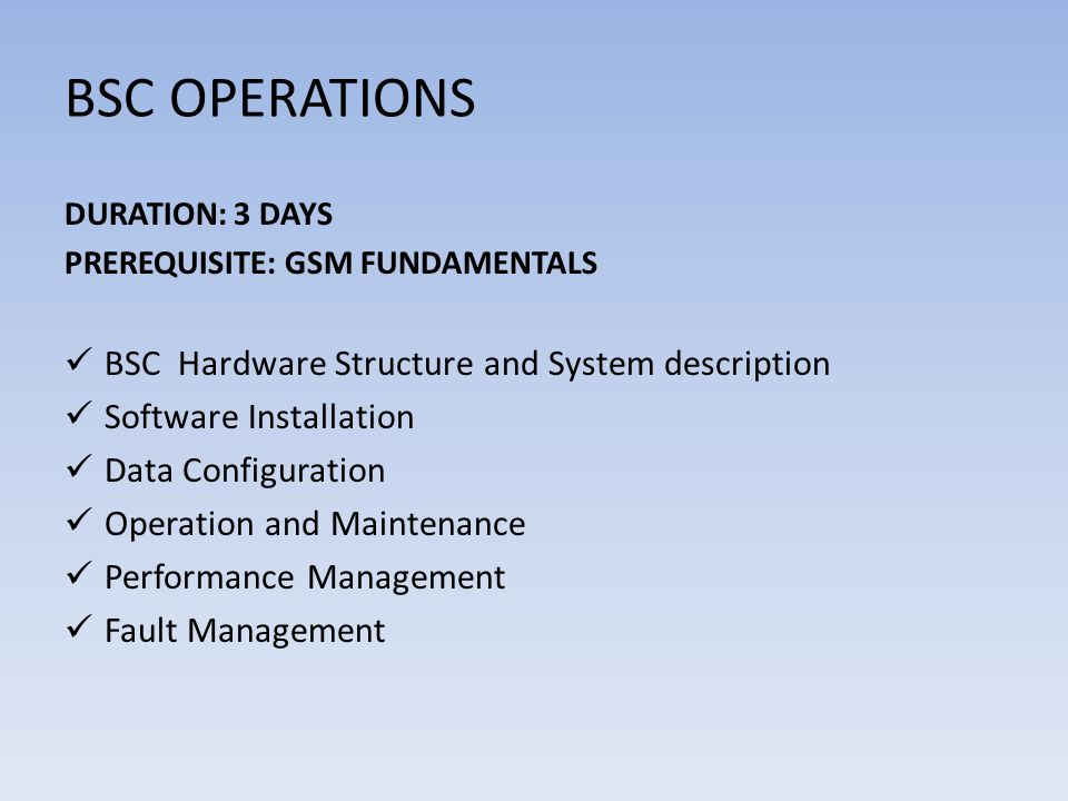 BSC OPERATIONS DURATION: 3 DAYS PREREQUISITE: GSM FUNDAMENTALS BSC Hardware Structure and System description Software Installation Data Configuration Operation and Maintenance Performance Management Fault Management