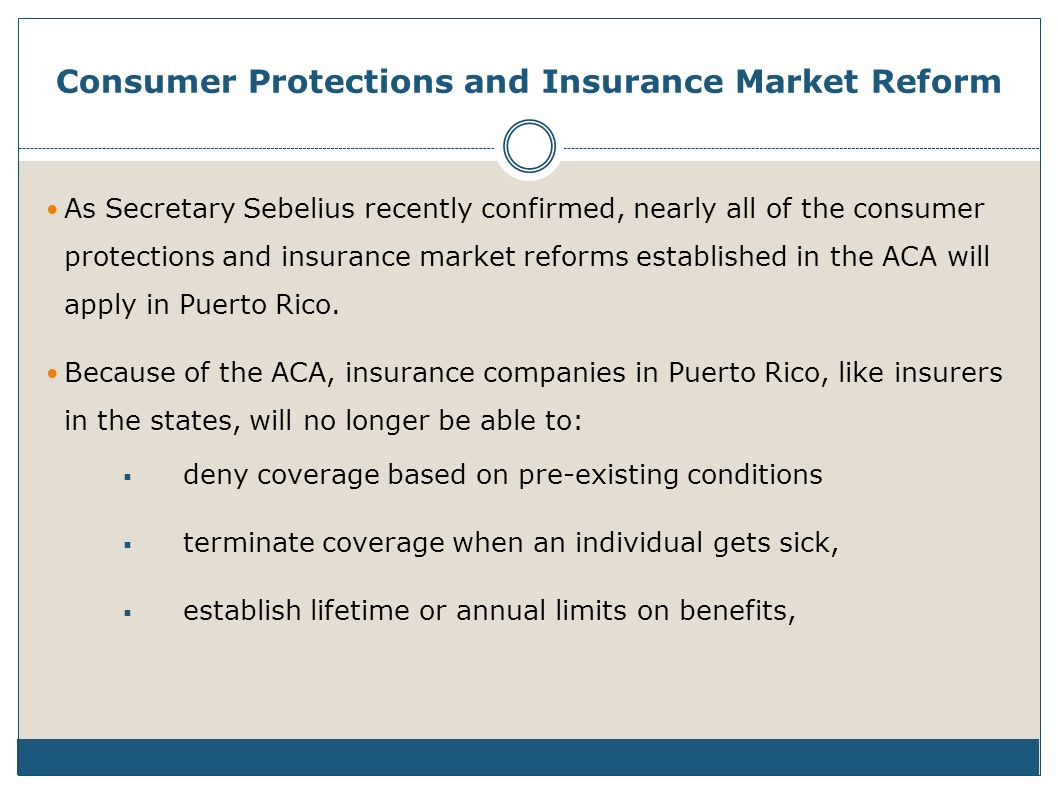 Consumer Protections and Insurance Market Reform As Secretary Sebelius recently confirmed, nearly all of the consumer protections and insurance market reforms established in the ACA will apply in Puerto Rico.
